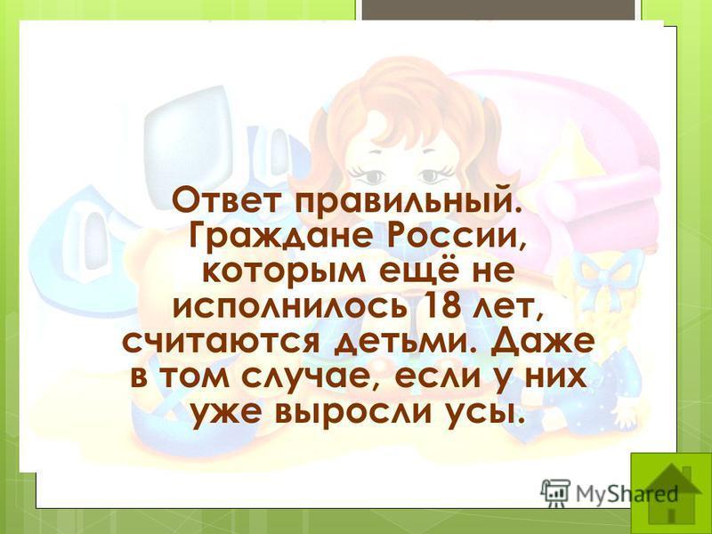 Ответ правильный. Граждане России, которым ещё не исполнилось 18 лет, считаются детьми. Даже в том случае, если у них уже выросли усы.