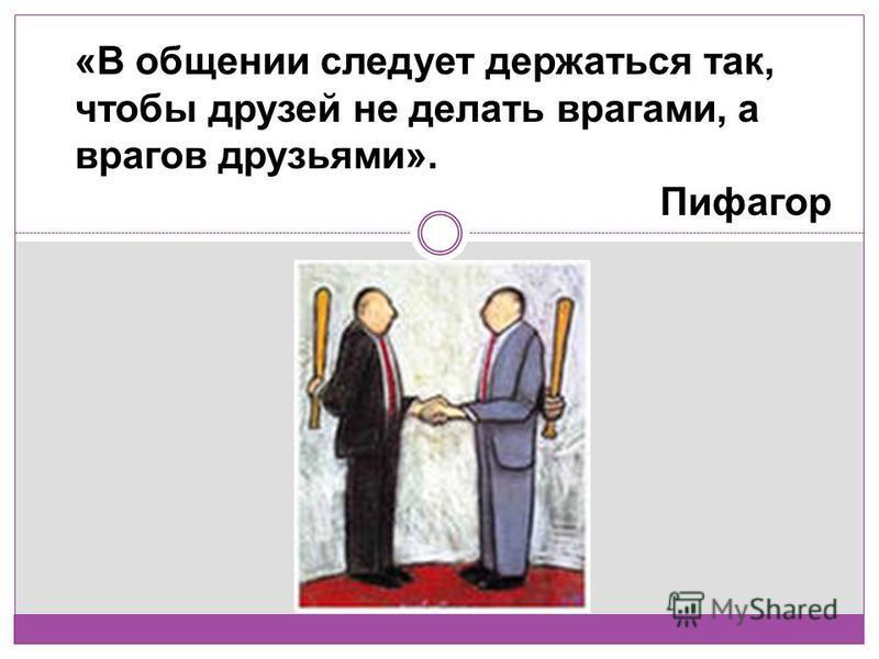 «В общении следует держаться так, чтобы друзей не делать врагами, а врагов друзьями». Пифагор Пифагор