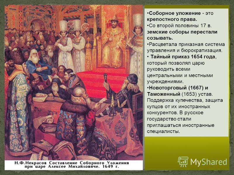 Соборное уложение - это крепостного права. Со второй половины 17 в. земские соборы перестали созывать. Расцветала приказная система управления и бюрократизация. Тайный приказ 1654 года, который позволял царю руководить всеми центральными и местными у