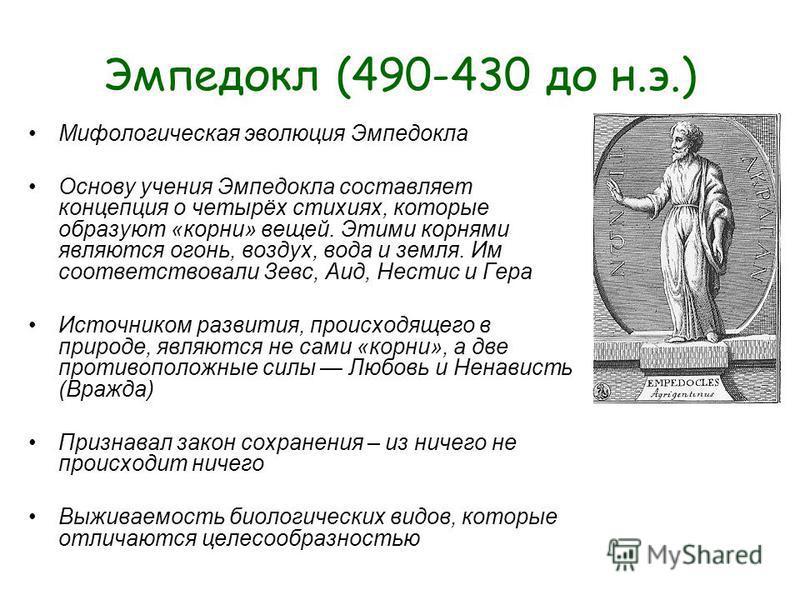 Эмпедокл (490-430 до н.э.) Мифологическая эволюция Эмпедокла Основу учения Эмпедокла составляет концепция о четырёх стихиях, которые образуют «корни» вещей. Этими корнями являются огонь, воздух, вода и земля. Им соответствовали Зевс, Аид, Нестис и Ге