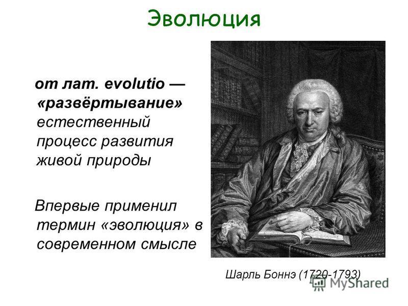 Эволюция от лат. evolutio «развёртывание» естественный процесс развития живой природы Впервые применил термин «эволюция» в современном смысле Шарль Боннэ (1720-1793)