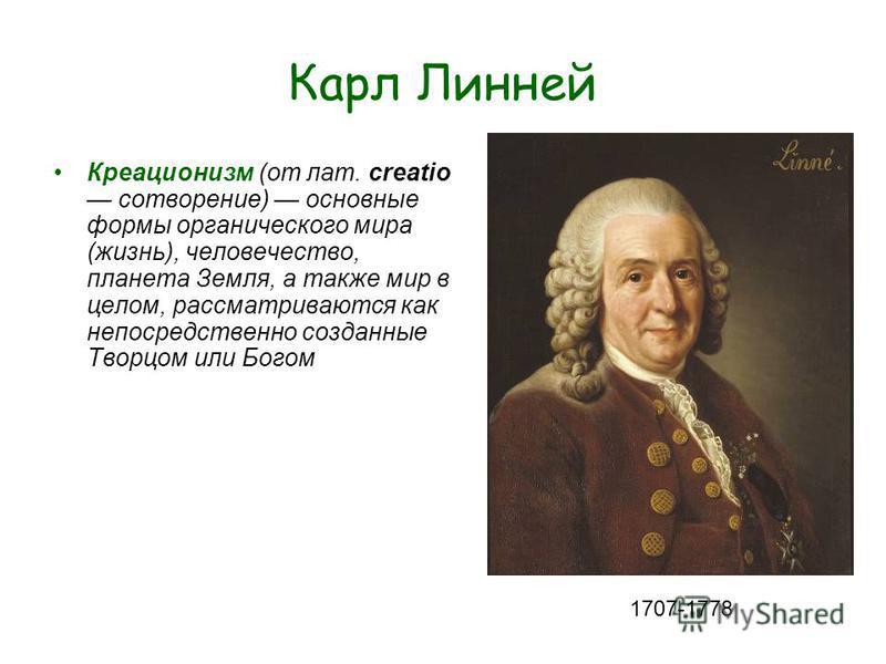 Карл Линней Креационизм (от лат. сreatio сотворение) основные формы органического мира (жизнь), человечество, планета Земля, а также мир в целом, рассматриваются как непосредственно созданные Творцом или Богом 1707-1778