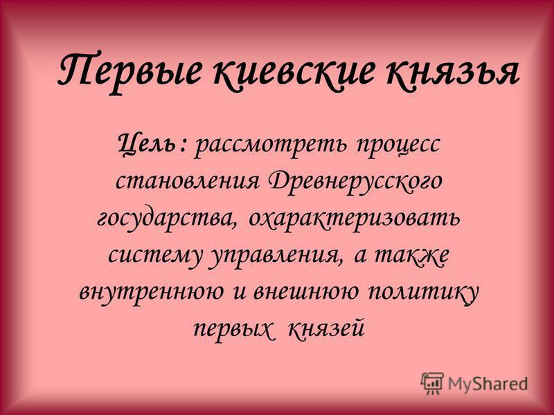 Цель : рассмотреть процесс становления Древнерусского государства, охарактеризовать систему управления, а также внутреннюю и внешнюю политику первых князей Первые киевские князья