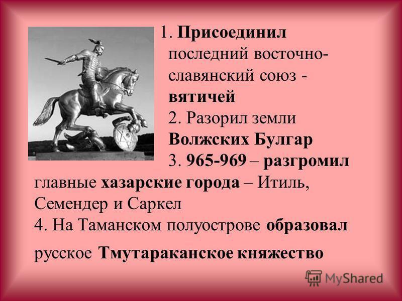 1. Присоединил последний восточнославянский союз - вятичей 2. Разорил земли Волжских Булгар 3. 965-969 – разгромил главные хазарские города – Итиль, Семендер и Саркел 4. На Таманском полуострове образовал русское Тмутараканское княжество