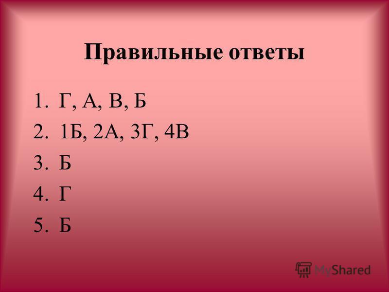 Правильные ответы 1.Г, А, В, Б 2.1Б, 2А, 3Г, 4В 3. Б 4. Г 5.Б