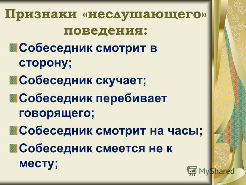 Признаки «не слушающего» поведения: Собеседник смотрит в сторону; Собеседник скучает; Собеседник перебивает говорящего; Собеседник смотрит на часы; Собеседник смеется не к месту;