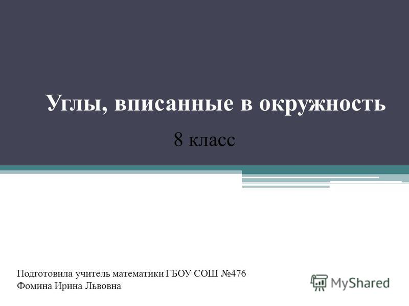 Углы, вписанные в окружность Подготовила учитель математики ГБОУ СОШ 476 Фомина Ирина Львовна 8 класс