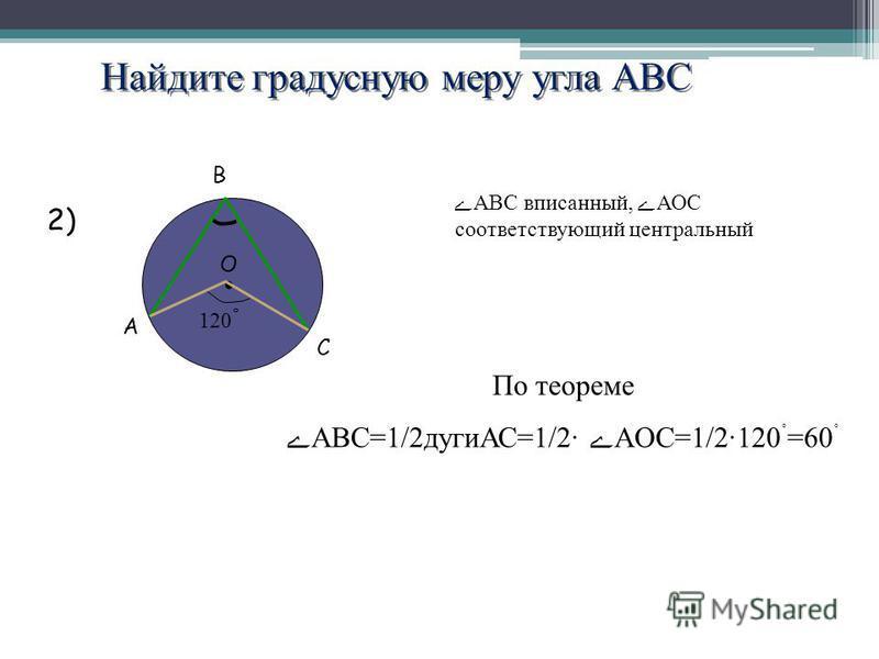 Найдите градусную меру угла АВС A B C O 120 ˚ 2) ABC вписанней, АОС соответствующий центральней По теореме АВС=1/2 дугиАС=1/2· AOC=1/2120 ˚ =60 ˚