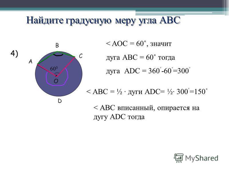 Найдите градусную меру угла АВС A B C O 60 0 4) < AOC = 60˚, значит дуга АВС = 60˚ тогда дуга АDС = 360 ˚ -60 ˚ =300 ˚ < АВС вписанней, опирается на дугу ADC тогда < АВС = ½ дуги АDС= ½· 300 ˚ =150 ˚ D
