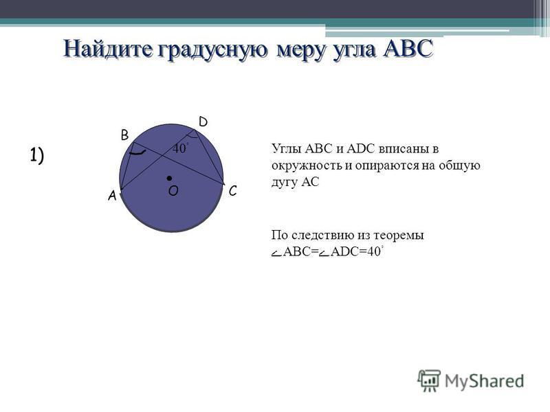 Найдите градусную меру угла АВС А В D CO 40 ˚ 1) Углы АВС и ADC вписаны в окружность и опираются на общую дугу АС По следствию из теоремыABC=ADC=40 ˚