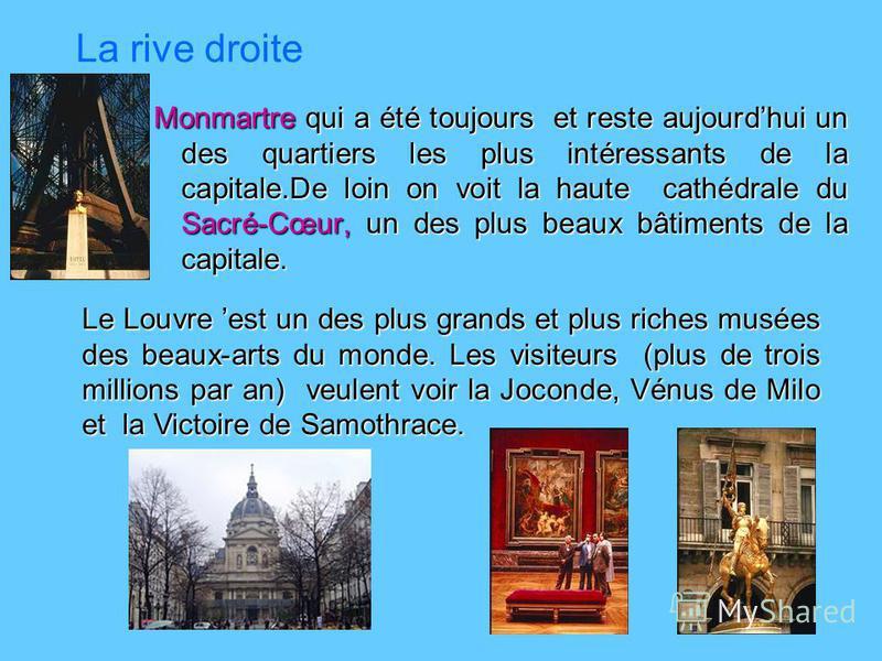 La rive droite Monmartre qui a été toujours et reste aujourdhui un des quartiers les plus intéressants de la capitale.De loin on voit la haute cathédrale du Sacré-Cœur, un des plus beaux bâtiments de la capitale. Le Louvre est un des plus grands et p
