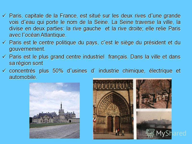 Paris, capitale de la France, est situé sur les deux rives dune grande vois deau qui porte le nom de la Seine. La Seine traverse la ville, la divise en deux parties: la rive gauche et la rive droite; elle relie Paris avec locéan Atlantique. Paris, ca