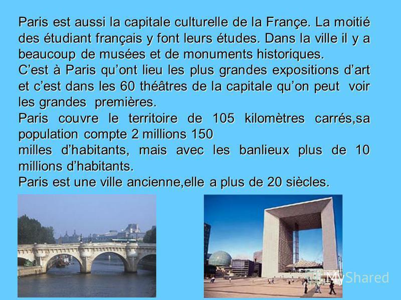 Paris est aussi la capitale culturelle de la Françe. La moitié des étudiant français y font leurs études. Dans la ville il y a beaucoup de musées et de monuments historiques. Cest à Paris quont lieu les plus grandes expositions dart et cest dans les