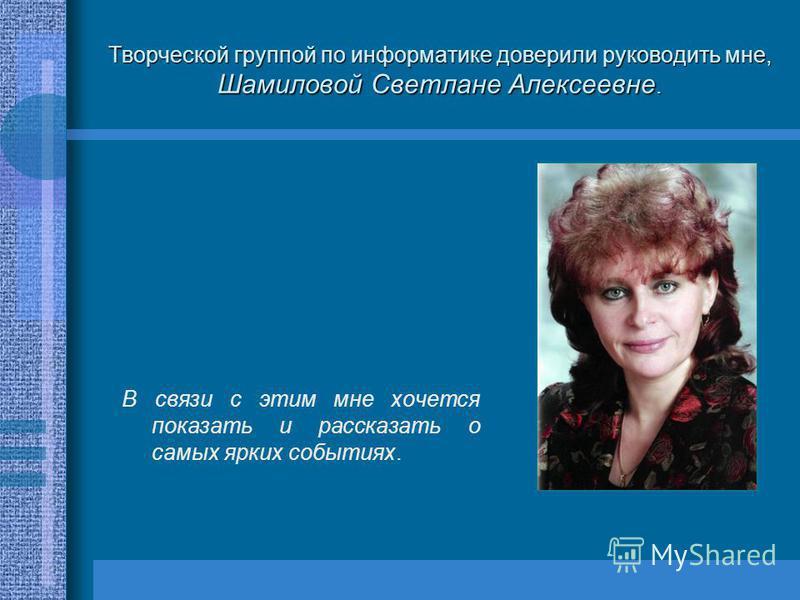 Творческой группой по информатике доверили руководить мне, Шамиловой Светлане Алексеевне. В связи с этим мне хочется показать и рассказать о самых ярких событиях.