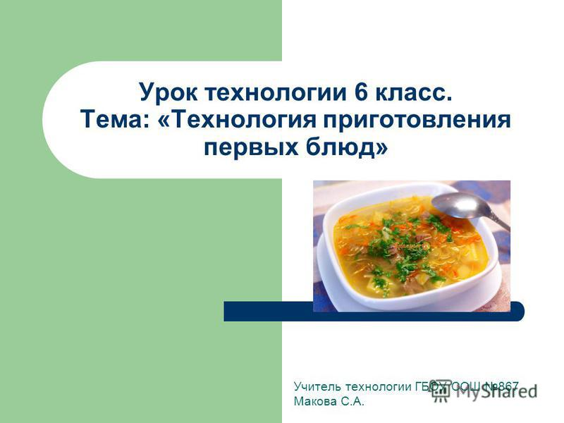 Урок технологии 6 класс. Тема: «Технология приготовления первых блюд» Учитель технологии ГБОУ СОШ 867 Макова С.А.