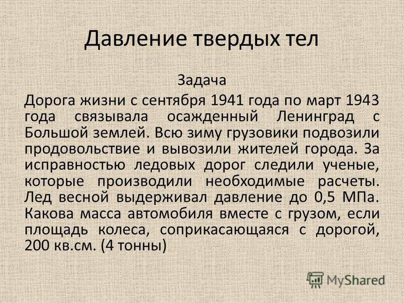Давление твердых тел Задача Дорога жизни с сентября 1941 года по март 1943 года связывала осажденный Ленинград с Большой землей. Всю зиму грузовики подвозили продовольствие и вывозили жителей города. За исправностью ледовых дорог следили ученые, кото