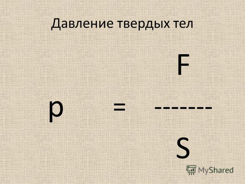 Давление твердых тел F p =------- S