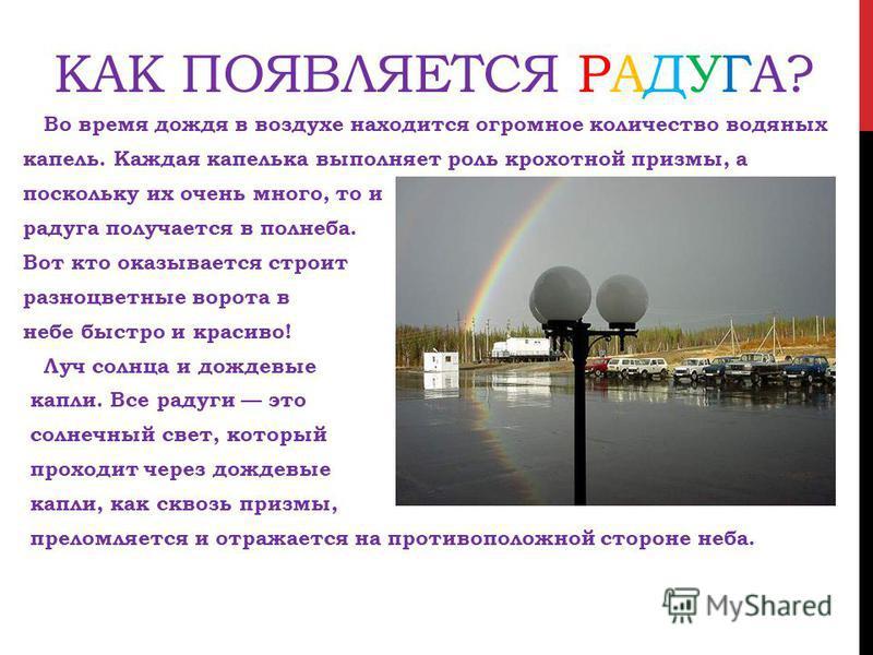 КАК ПОЯВЛЯЕТСЯ РАДУГА? Во время дождя в воздухе находится огромное количество водяных капель. Каждая капелька выполняет роль крохотной призмы, а поскольку их очень много, то и радуга получается в полнеба. Вот кто оказывается строит разноцветные ворот