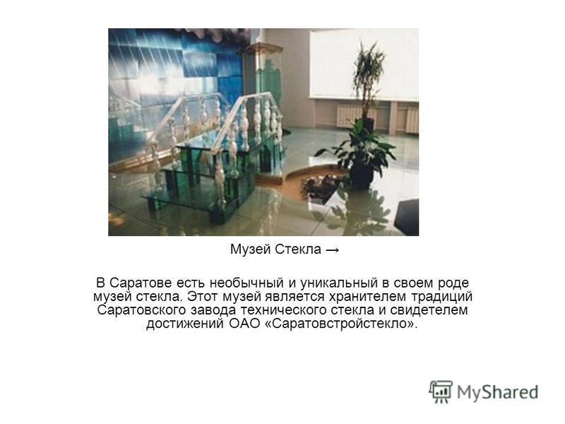 Музей Стекла В Саратове есть необычный и уникальный в своем роде музей стекла. Этот музей является хранителем традиций Саратовского завода технического стекла и свидетелем достижений ОАО «Саратовстройстекло».