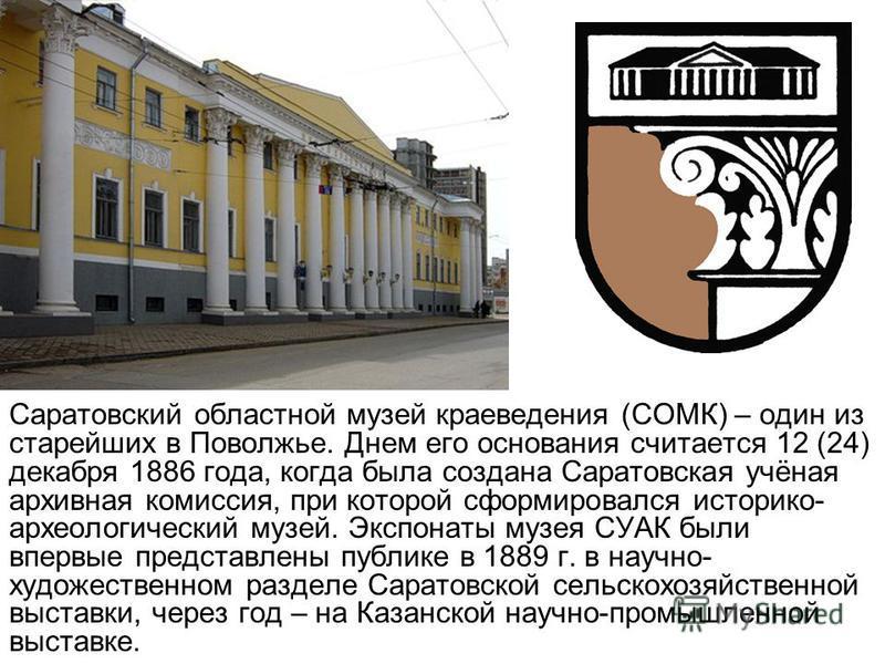 Саратовский областной музей краеведения (СОМК) – один из старейших в Поволжье. Днем его основания считается 12 (24) декабря 1886 года, когда была создана Саратовская учёная архивная комиссия, при которой сформировался историко- археологический музей.