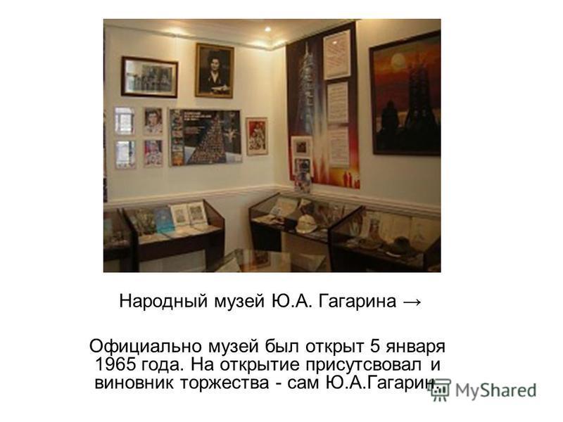 Народный музей Ю.А. Гагарина Официально музей был открыт 5 января 1965 года. На открытие присутствовал и виновник торжества - сам Ю.А.Гагарин.