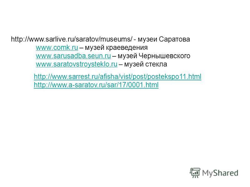 http://www.sarrest.ru/afisha/vist/post/postekspo11. html http://www.a-saratov.ru/sar/17/0001. html http://www.sarlive.ru/saratov/museums/ - музеи Саратова www.comk.ruwww.comk.ru – музей краеведения www.sarusadba.seun.ruwww.sarusadba.seun.ru – музей Ч