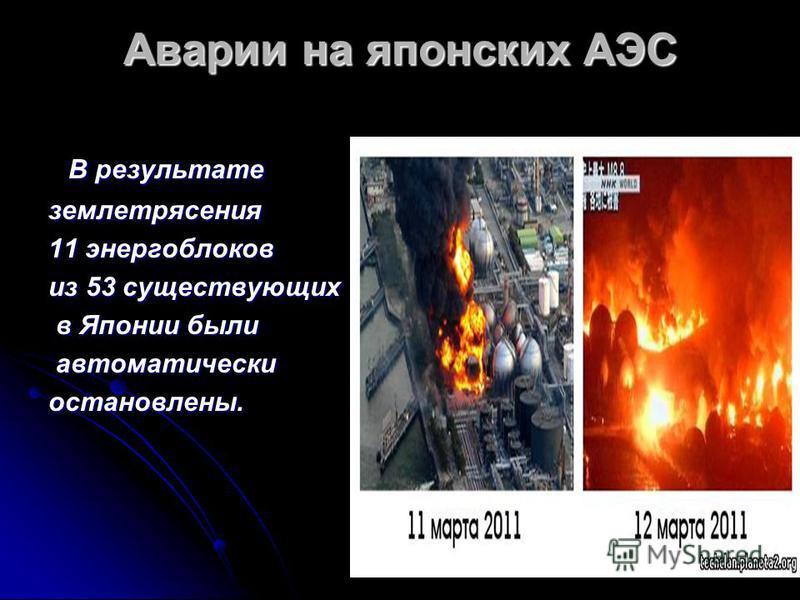 Аварии на японских АЭС В результате В результате землетрясения 11 энергоблоков из 53 существующих в Японии были в Японии были автоматически автоматически остановлены.