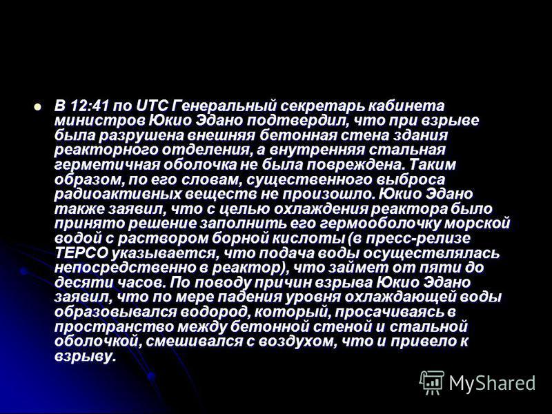 В 12:41 по UTC Генеральный секретарь кабинета министров Юкио Эдано подтвердил, что при взрыве была разрушена внешняя бетонная стена здания реакторного отделения, а внутренняя стальная герметичная оболочка не была повреждена. Таким образом, по его сло