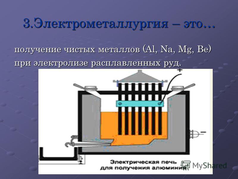 3. Электрометаллургия – это… получение чистых металлов (Al, Na, Mg, Be) при электролизе расплавленных руд.