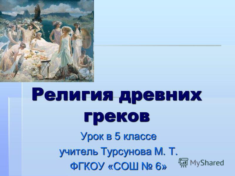 Религия древних греков Урок в 5 классе учитель Турсунова М. Т. ФГКОУ «СОШ 6»