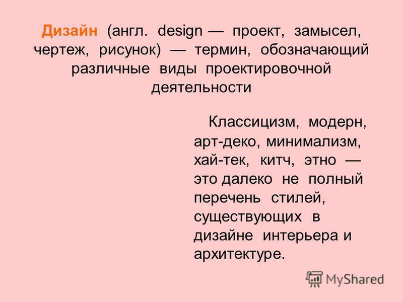 Дизайн (англ. design проект, замысел, чертеж, рисунок) термин, обозначающий различные виды проектировочной деятельности Классицизм, модерн, арт-деко, минимализм, хай-тек, китч, этно это далеко не полный перечень стилей, существующих в дизайне интерье