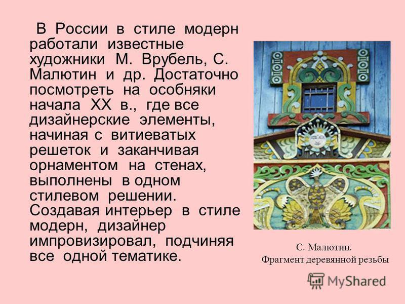 В России в стиле модерн работали известные художники М. Врубель, С. Малютин и др. Достаточно посмотреть на особняки начала XX в., где все дизайнерские элементы, начиная с витиеватых решеток и заканчивая орнаментом на стенах, выполнены в одном стилево