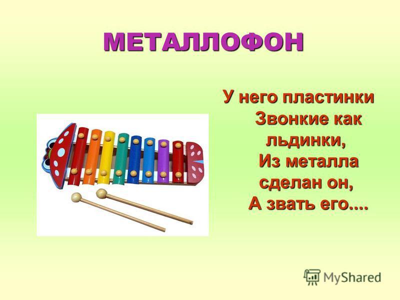 МЕТАЛЛОФОН У него пластинки Звонкие как льдинки, Из металла сделан он, А звать его....
