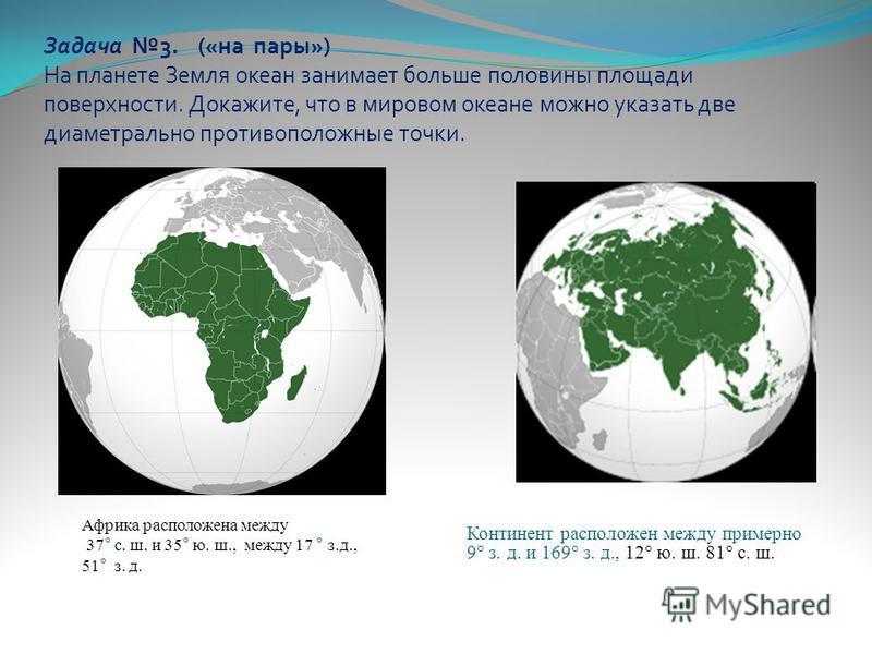 Задача 3. («на пары») На планете Земля океан занимает больше половины площади поверхности. Докажите, что в мировом океане можно указать две диаметрально противоположные точки. Континент расположен между примерно 9° з. д. и 169° з. д., 12° ю. ш. 81° с