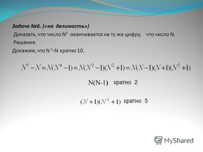 Задача 6. («на делимость») Доказать, что число N 5 оканчивается на ту же цифру, что число N. Решение. Докажем, что N 5 -N кратно 10. N(N-1) кратно 5 кратно 2