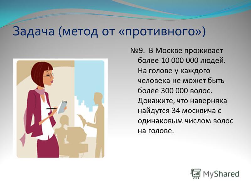 Задача (метод от «противного») 9. В Москве проживает более 10 000 000 людей. На голове у каждого человека не может быть более 300 000 волос. Докажите, что наверняка найдутся 34 москвича с одинаковым числом волос на голове.