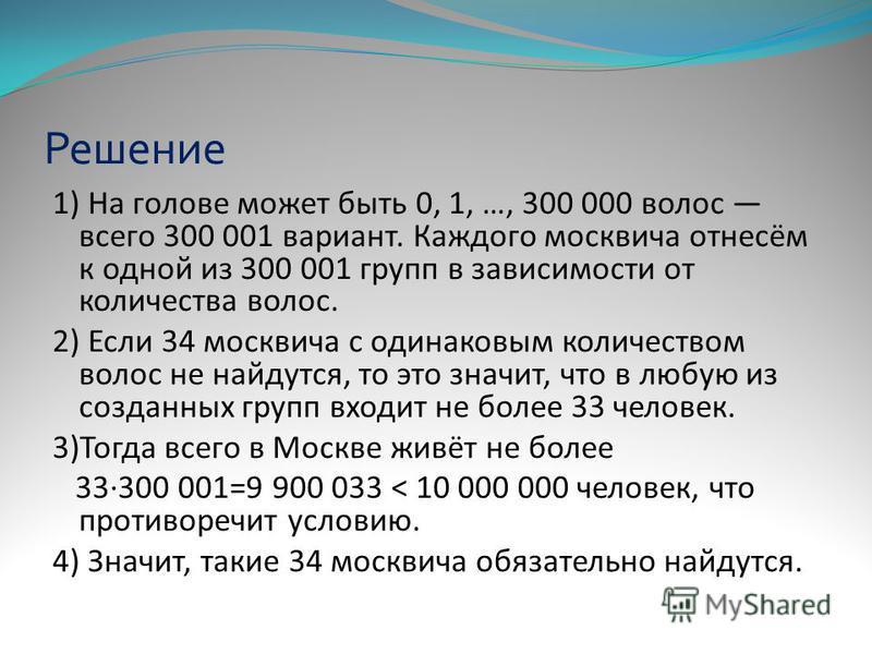 Решение 1) На голове может быть 0, 1, …, 300 000 волос всего 300 001 вариант. Каждого москвича отнесём к одной из 300 001 групп в зависимости от количества волос. 2) Если 34 москвича с одинаковым количеством волос не найдутся, то это значит, что в лю