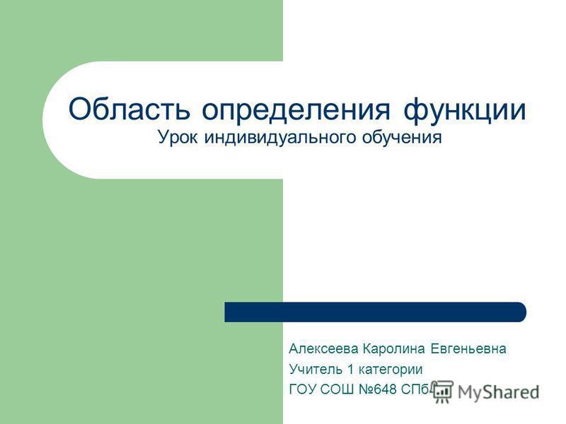 Область определения функции Урок индивидуального обучения Алексеева Каролина Евгеньевна Учитель 1 категории ГОУ СОШ 648 СПб