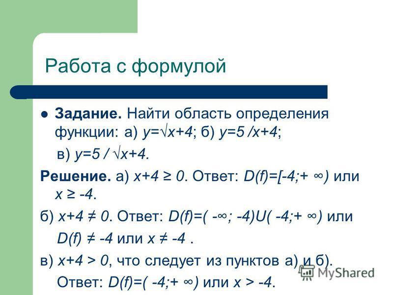 Работа с формулой Задание. Найти область определения функции: а) у=х+4; б) у=5 /х+4; в) у=5 / х+4. Решение. а) х+4 0. Ответ: D(f)=[-4;+ ) или х -4. б) х+4 0. Ответ: D(f)=( -; -4)U( -4;+ ) или D(f) -4 или х -4. в) х+4 > 0, что следует из пунктов а) и