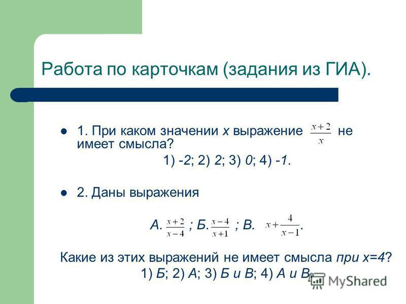 Работа по карточкам (задания из ГИА). 1. При каком значении х выражение не имеет смысла? 1) -2; 2) 2; 3) 0; 4) -1. 2. Даны выражения А. ; Б. ; В.. Какие из этих выражений не имеет смысла при х=4? 1) Б; 2) А; 3) Б и В; 4) А и В.