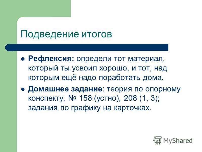 Подведение итогов Рефлексия: определи тот материал, который ты усвоил хорошо, и тот, над которым ещё надо поработать дома. Домашнее задание: теория по опорному конспекту, 158 (устно), 208 (1, 3); задания по графику на карточках.
