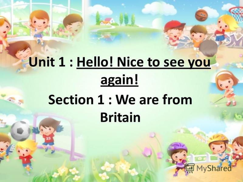 Unit 1 : Hello! Nice to see you again! Section 1 : We are from Britain