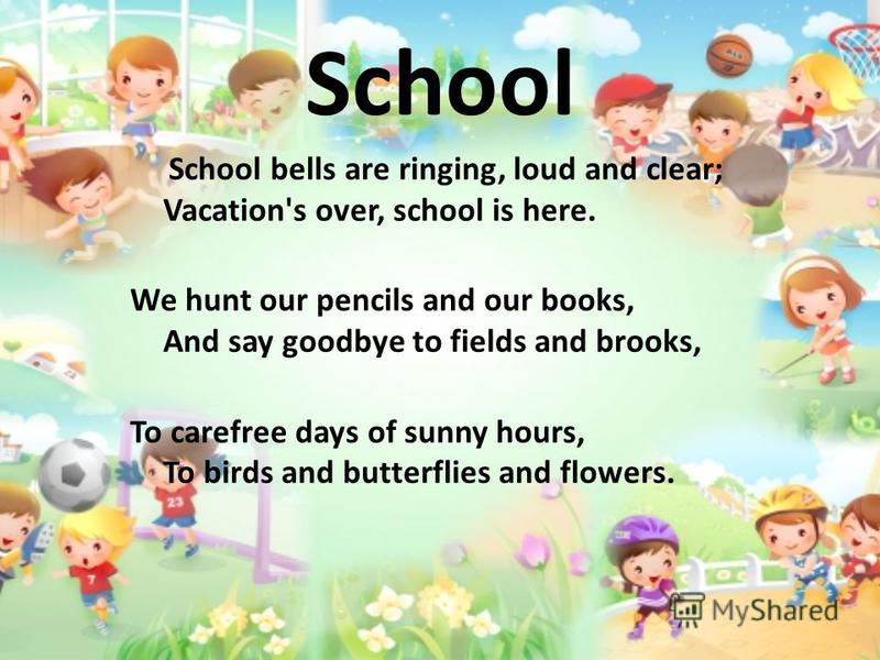 School School bells are ringing, loud and clear; Vacation's over, school is here. We hunt our pencils and our books, And say goodbye to fields and brooks, To carefree days of sunny hours, To birds and butterflies and flowers.