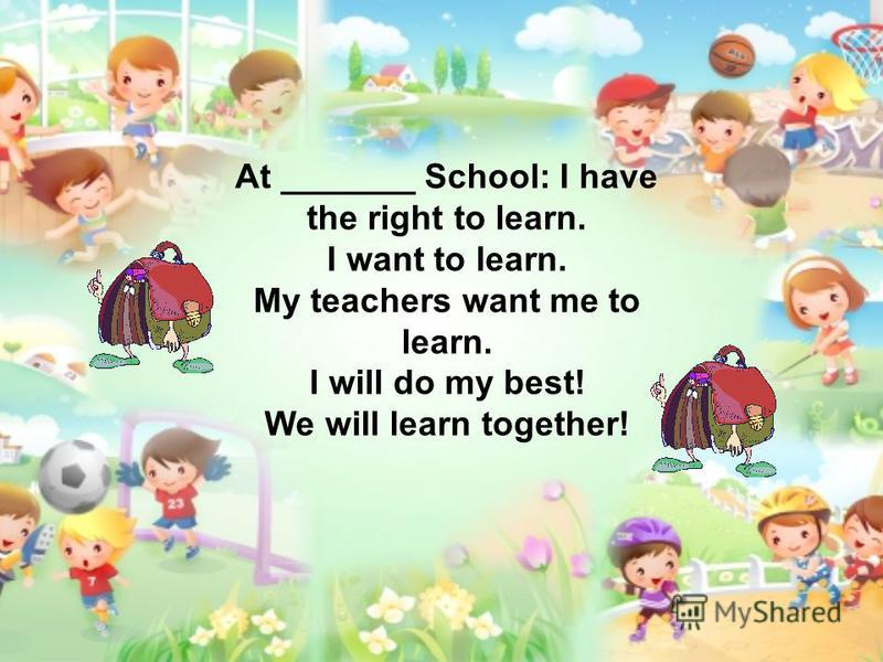 At _______ School: I have the right to learn. I want to learn. My teachers want me to learn. I will do my best! We will learn together!