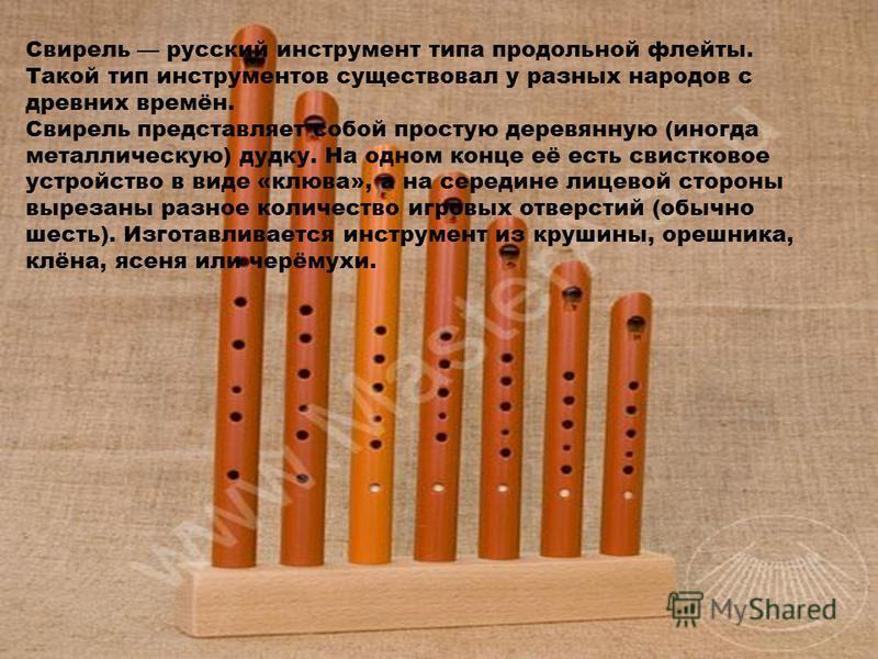 Свирель русский инструмент типа продольной флейты. Такой тип инструментов существовал у разных народов с древних времён. Свирель представляет собой простую деревянную (иногда металлическую) дудку. На одном конце её есть свистковое устройство в виде «