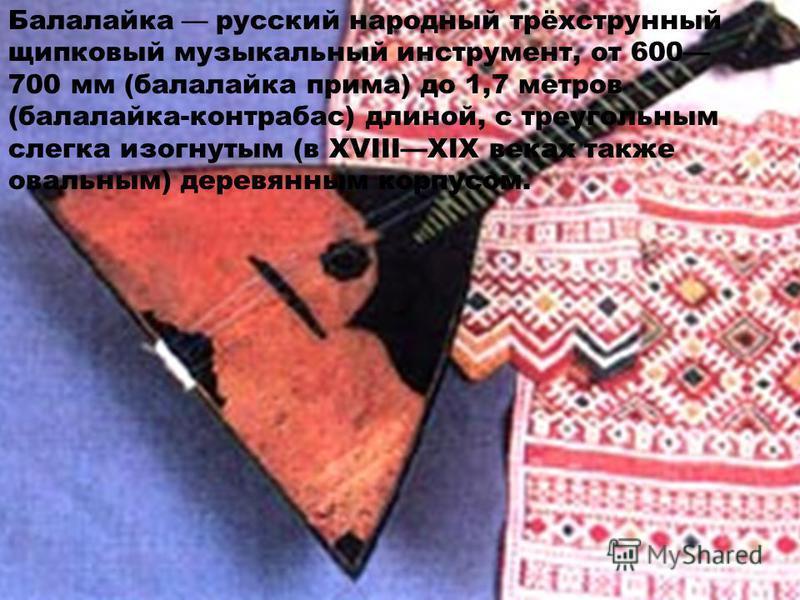 Балалайка русский народный трёхструнный щипковый музыкальный инструмент, от 600 700 мм (балалайка прима) до 1,7 метров (балалайка-контрабас) длиной, с треугольным слегка изогнутым (в XVIIIXIX веках также овальным) деревянным корпусом.