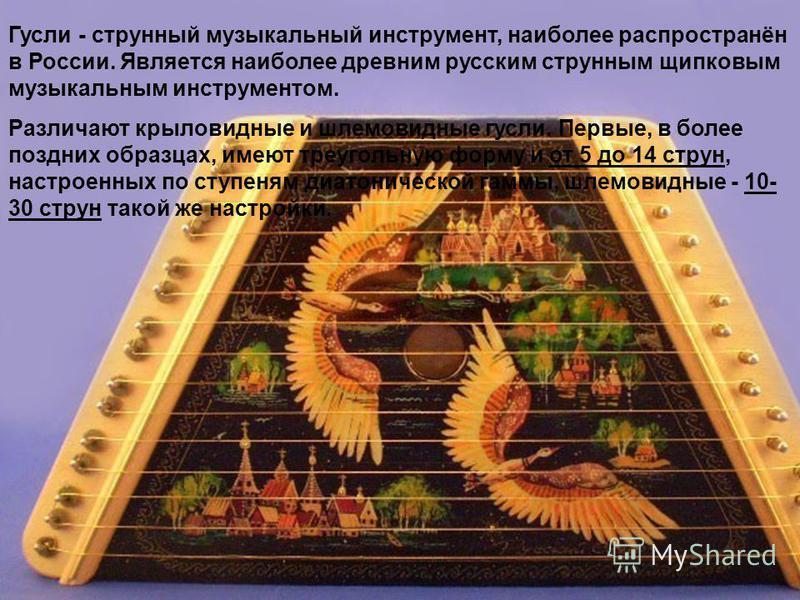 Гусли - струнный музыкальный инструмент, наиболее распространён в России. Является наиболее древним русским струнным щипковым музыкальным инструментом. Различают крыловидные и шлемовидные гусли. Первые, в более поздних образцах, имеют треугольную фор