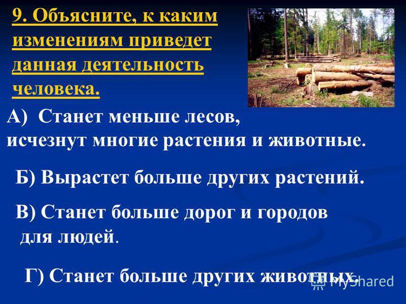 9. Объясните, к каким изменениям приведет данная деятельность человека. А) Станет меньше лесов, исчезнут многие растения и животные. Б) Вырастет больше других растений. В) Станет больше дорог и городов для людей. Г) Станет больше других животных.