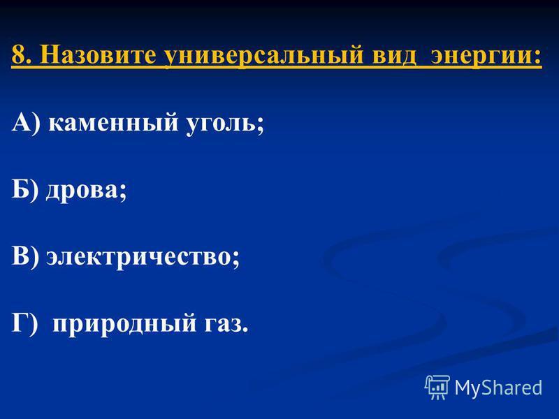 8. Назовите универсальный вид энергии: А) каменный уголь; Б) дрова; В) электричество; Г) природный газ.