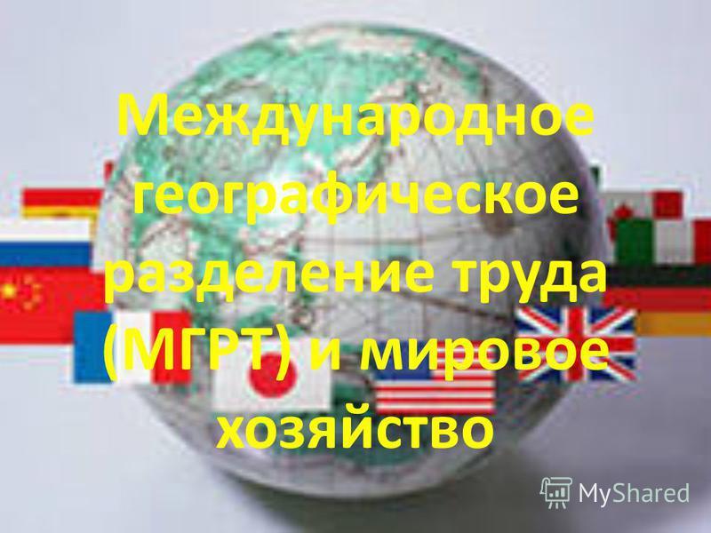 Международное географическое разделение труда (МГРТ) и мировое хозяйство
